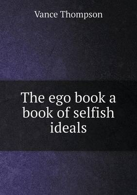 The Ego Book a Book of Selfish Ideals by Vance Thompson