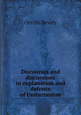 Discourses and Discussions in Explanation and Defence of Unitarianism by Orville Dewey