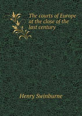 The Courts of Europe at the Close of the Last Century by Henry Swinburne
