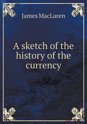 A Sketch of the History of the Currency by James MacLaren
