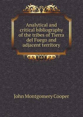 Analytical and Critical Bibliography of the Tribes of Tierra del Fuego and Adjacent Territory by John Montgomery Cooper