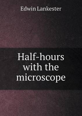 Half-Hours with the Microscope by Edwin Lankester
