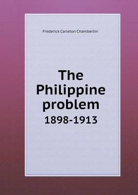 The Philippine Problem 1898-1913 by Frederick Carleton Chamberlin