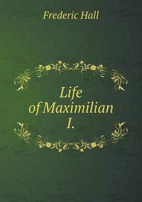 Life of Maximilian I by Frederic Hall