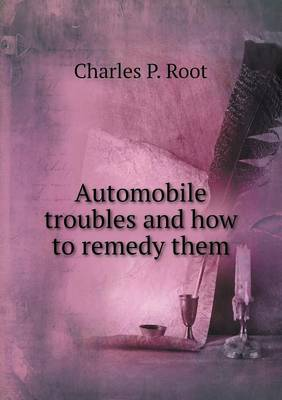 Automobile Troubles and How to Remedy Them by Charles P Root