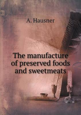The Manufacture of Preserved Foods and Sweetmeats by A Hausner