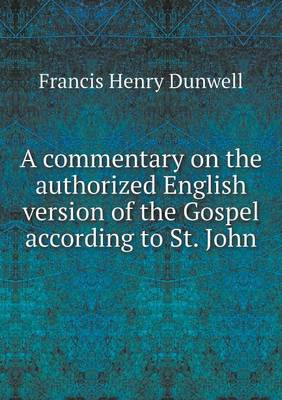 A Commentary on the Authorized English Version of the Gospel According to St. John by Francis Henry Dunwell