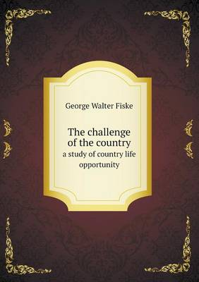 The Challenge of the Country a Study of Country Life Opportunity by George Walter Fiske