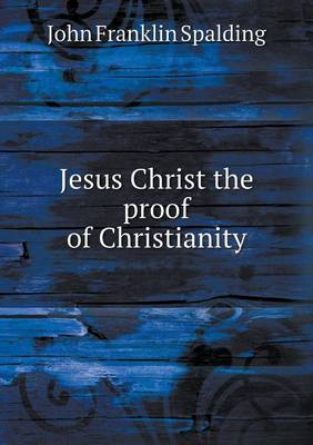Jesus Christ the Proof of Christianity by John Franklin Spalding