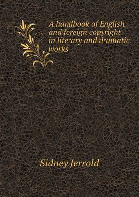 A Handbook of English and Foreign Copyright in Literary and Dramatic Works by Sidney Jerrold