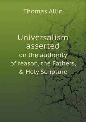 Universalism Asserted on the Authority of Reason, the Fathers, & Holy Scripture by Thomas Allin