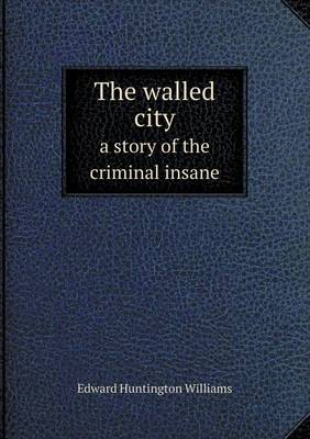 The Walled City a Story of the Criminal Insane by Edward Huntington Williams