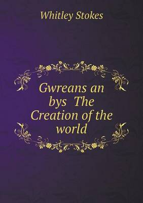 Gwreans an Bys the Creation of the World by Whitley Stokes