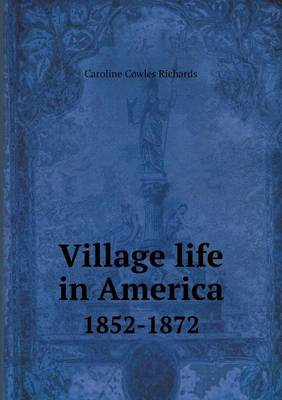 Village Life in America 1852-1872 by Caroline Cowles Richards