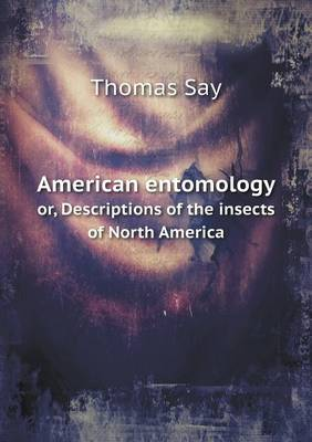 American Entomology Or, Descriptions of the Insects of North America by Thomas Say
