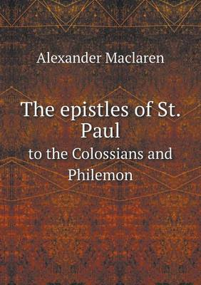 The Epistles of St. Paul to the Colossians and Philemon by Alexander MacLaren