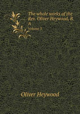The Whole Works of the REV. Oliver Heywood, B.a Volume 3 by Oliver Heywood