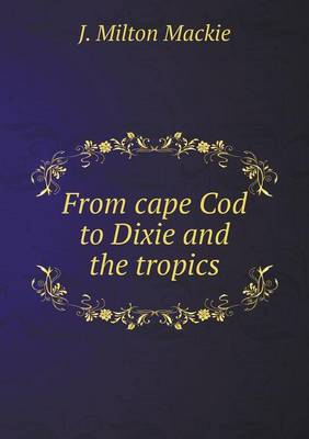 From Cape Cod to Dixie and the Tropics by J Milton MacKie