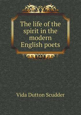 The Life of the Spirit in the Modern English Poets by Vida Dutton Scudder