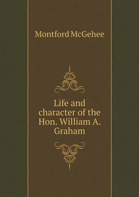 Life and Character of the Hon. William A. Graham by Montford McGehee