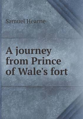 A Journey from Prince of Wale's Fort by Samuel Hearne