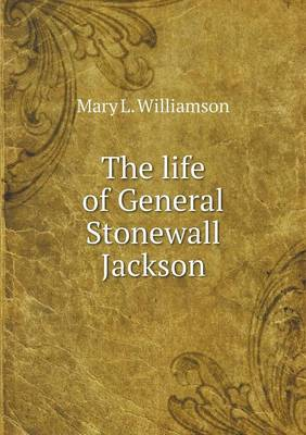 The Life of General Stonewall Jackson by Professor Mary L Williamson