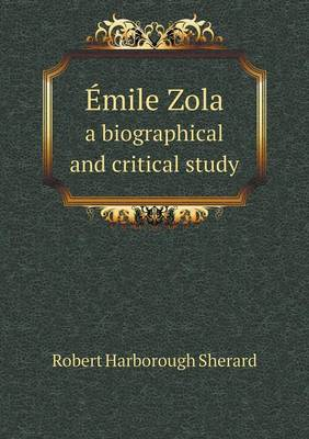 Emile Zola a Biographical and Critical Study by Robert Harborough Sherard