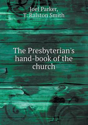The Presbyterian's Hand-Book of the Church by Joel Parker, T Ralston Smith