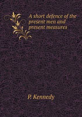 A Short Defence of the Present Men and Present Measures by P Kennedy