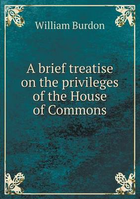 A Brief Treatise on the Privileges of the House of Commons by William Burdon