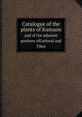 Catalogue of the Plants of Kumaon and of the Adjacent Portions Ofgarhwal and Tibet by Richard, Sir Strachey