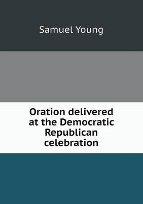 Oration Delivered at the Democratic Republican Celebration by Samuel Young