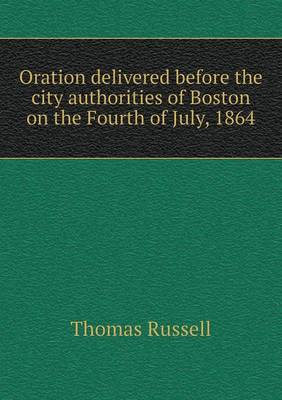 Oration Delivered Before the City Authorities of Boston on the Fourth of July, 1864 by Teacher of Classics Thomas (University of Massachusetts USA) Russell