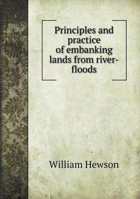 Principles and Practice of Embanking Lands from River-Floods by William Hewson