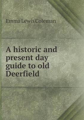 A Historic and Present Day Guide to Old Deerfield by Emma Lewis Coleman
