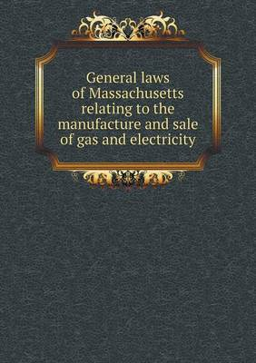 General Laws of Massachusetts Relating to the Manufacture and Sale of Gas and Electricity by Massachusetts
