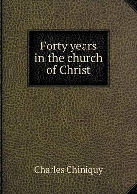 Forty Years in the Church of Christ by Charles Chiniquy