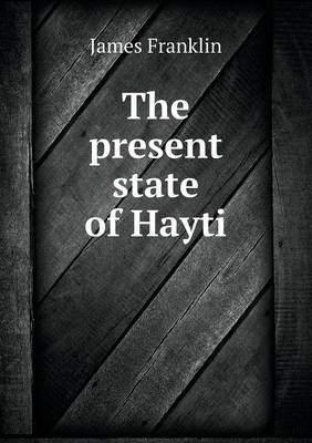 The Present State of Hayti by Professor James Franklin