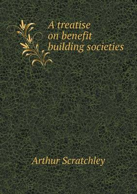 A Treatise on Benefit Building Societies by Arthur Scratchley