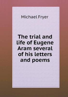 The Trial and Life of Eugene Aram Several of His Letters and Poems by Michael Fryer