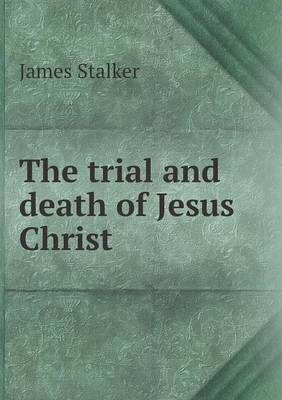 The Trial and Death of Jesus Christ by James Stalker