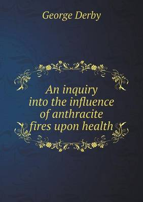 An Inquiry Into the Influence of Anthracite Fires Upon Health by George Derby
