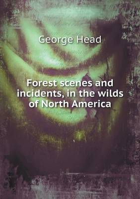 Forest Scenes and Incidents, in the Wilds of North America by George, Sir Head