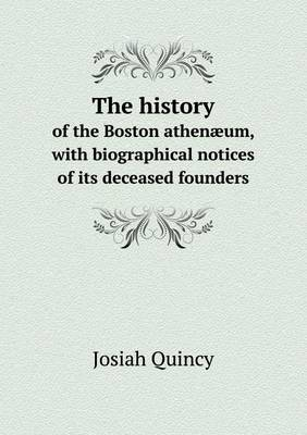 The History of the Boston Athenaeum, with Biographical Notices of Its Deceased Founders by Josiah Quincy