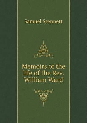 Memoirs of the Life of the REV. William Ward by Samuel Stennett