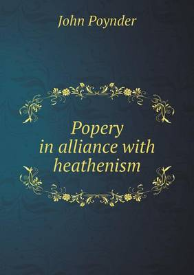 Popery in Alliance with Heathenism by John Poynder