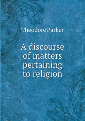 A Discourse of Matters Pertaining to Religion by Theodore Parker