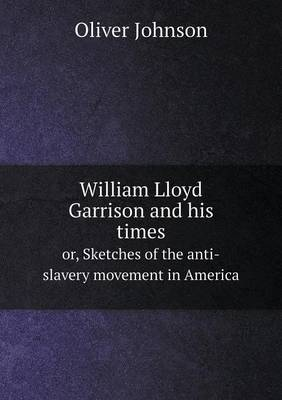William Lloyd Garrison and His Times Or, Sketches of the Anti-Slavery Movement in America by Oliver (German Development Institute) Johnson