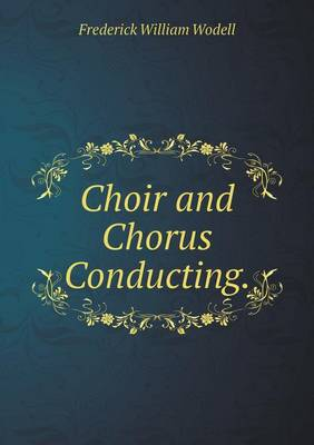 Choir and Chorus Conducting by Frederick William Wodell