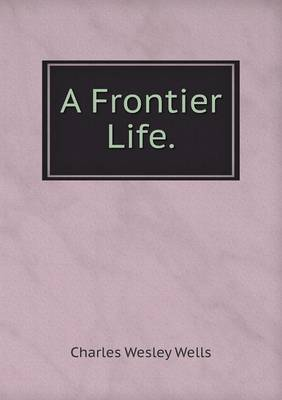 A Frontier Life by Charles Wesley Wells
